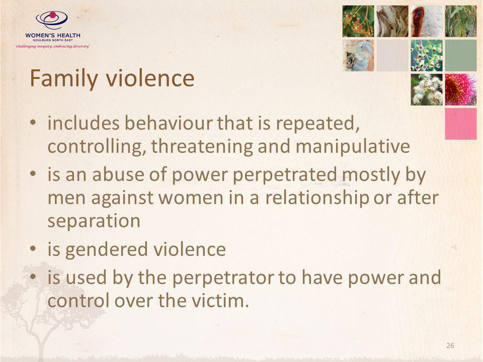 Family violence includes behaviour that is repeated, controlling, threatening and manipulative is an abuse of power perpetrated mostly by men against women in a relationship or after separation is gendered violence is used by the perpetrator to have power and control over the victim.