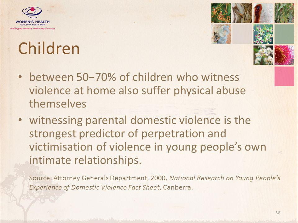 Children between 50−70% of children who witness violence at home also suffer physical abuse themselves witnessing parental domestic violence is the strongest predictor of perpetration and victimisation of violence in young people's own intimate relationships.