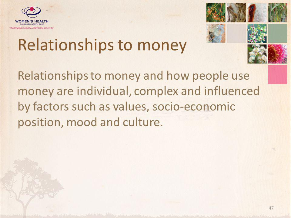 Relationships to money Relationships to money and how people use money are individual, complex and influenced by factors such as values, socio-economic position, mood and culture.
