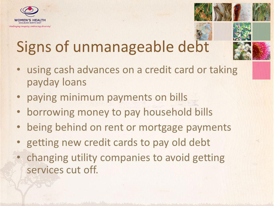 Signs of unmanageable debt using cash advances on a credit card or taking payday loans paying minimum payments on bills borrowing money to pay household bills being behind on rent or mortgage payments getting new credit cards to pay old debt changing utility companies to avoid getting services cut off.