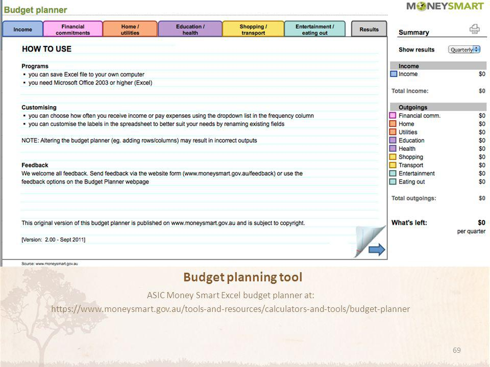 Budget planning tool ASIC Money Smart Excel budget planner at: https://www.moneysmart.gov.au/tools-and-resources/calculators-and-tools/budget-planner 69