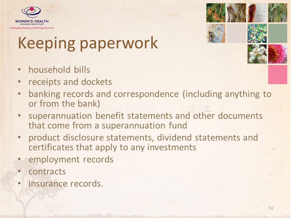 Keeping paperwork household bills receipts and dockets banking records and correspondence (including anything to or from the bank) superannuation benefit statements and other documents that come from a superannuation fund product disclosure statements, dividend statements and certificates that apply to any investments employment records contracts insurance records.