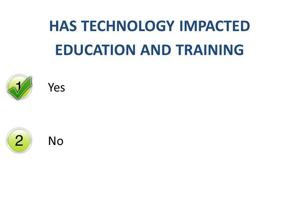 Yes No HAS TECHNOLOGY IMPACTED EDUCATION AND TRAINING