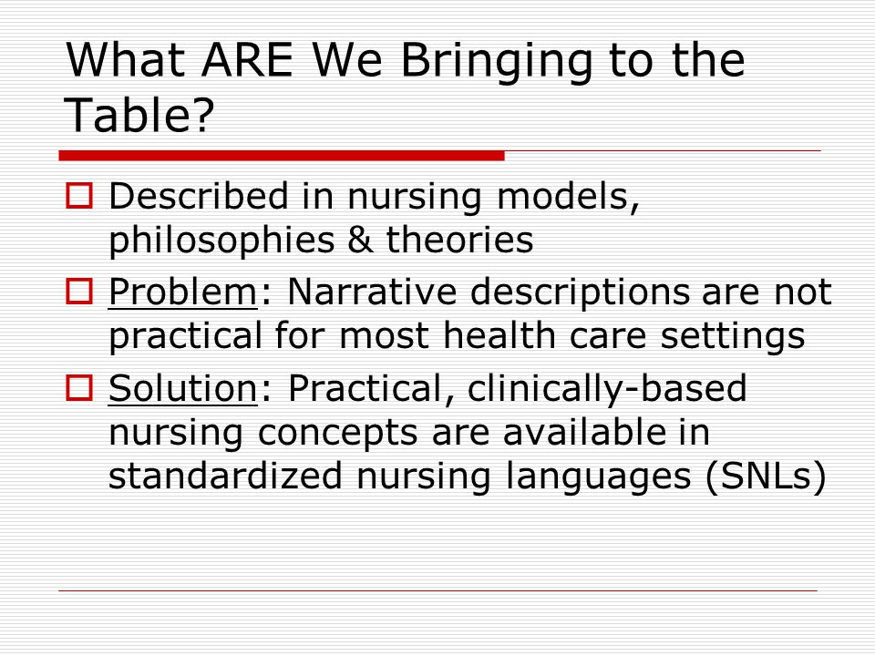 What ARE We Bringing to the Table?  Described in nursing models, philosophies & theories  Problem: Narrative descriptions are not practical for most