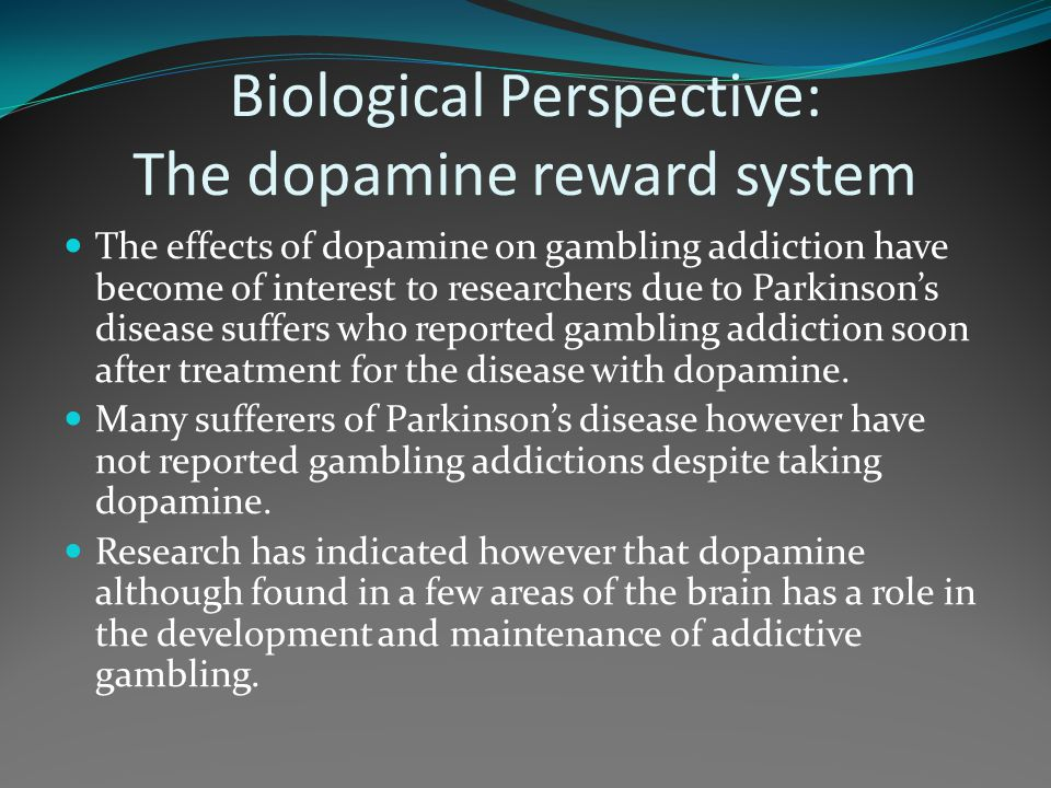 Biological Perspective: The dopamine reward system The effects of dopamine on gambling addiction have become of interest to researchers due to Parkins