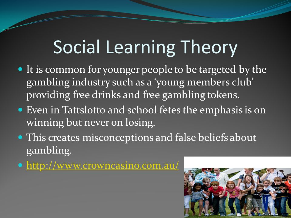Social Learning Theory It is common for younger people to be targeted by the gambling industry such as a 'young members club' providing free drinks an