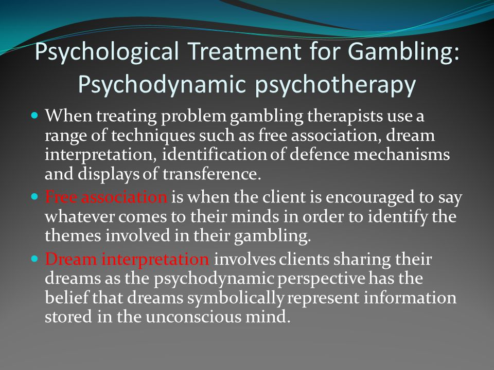 Psychological Treatment for Gambling: Psychodynamic psychotherapy When treating problem gambling therapists use a range of techniques such as free ass