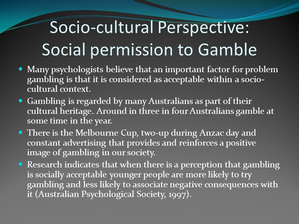 Socio-cultural Perspective: Social permission to Gamble Many psychologists believe that an important factor for problem gambling is that it is conside