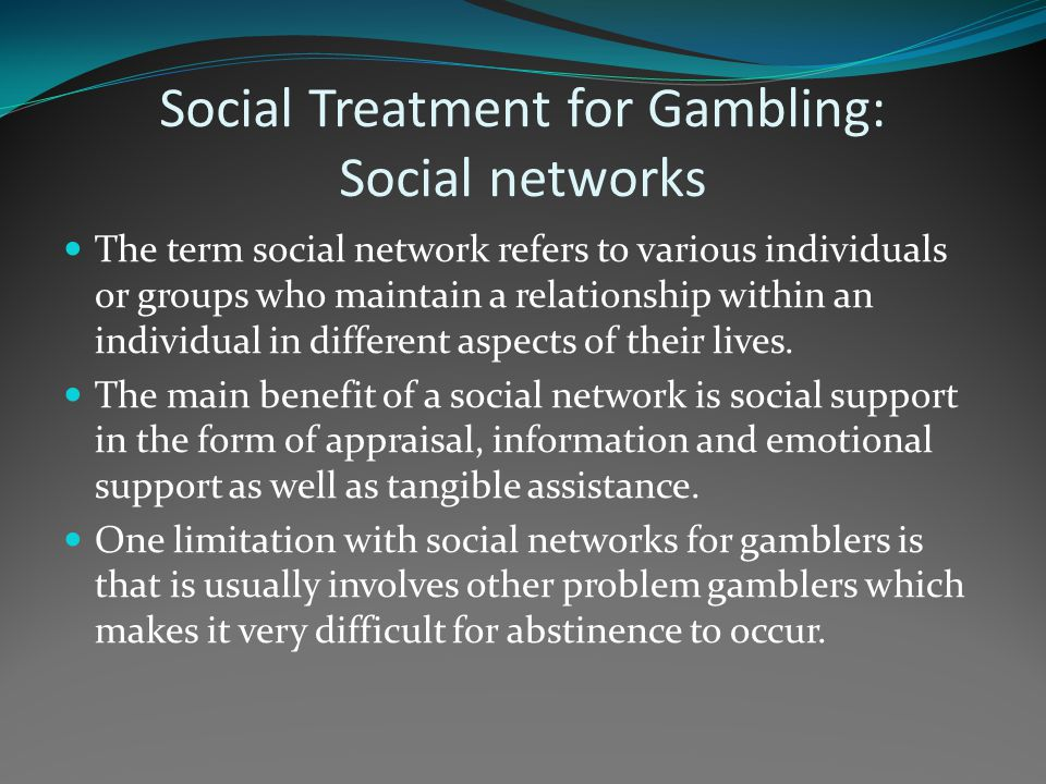 Social Treatment for Gambling: Social networks The term social network refers to various individuals or groups who maintain a relationship within an i