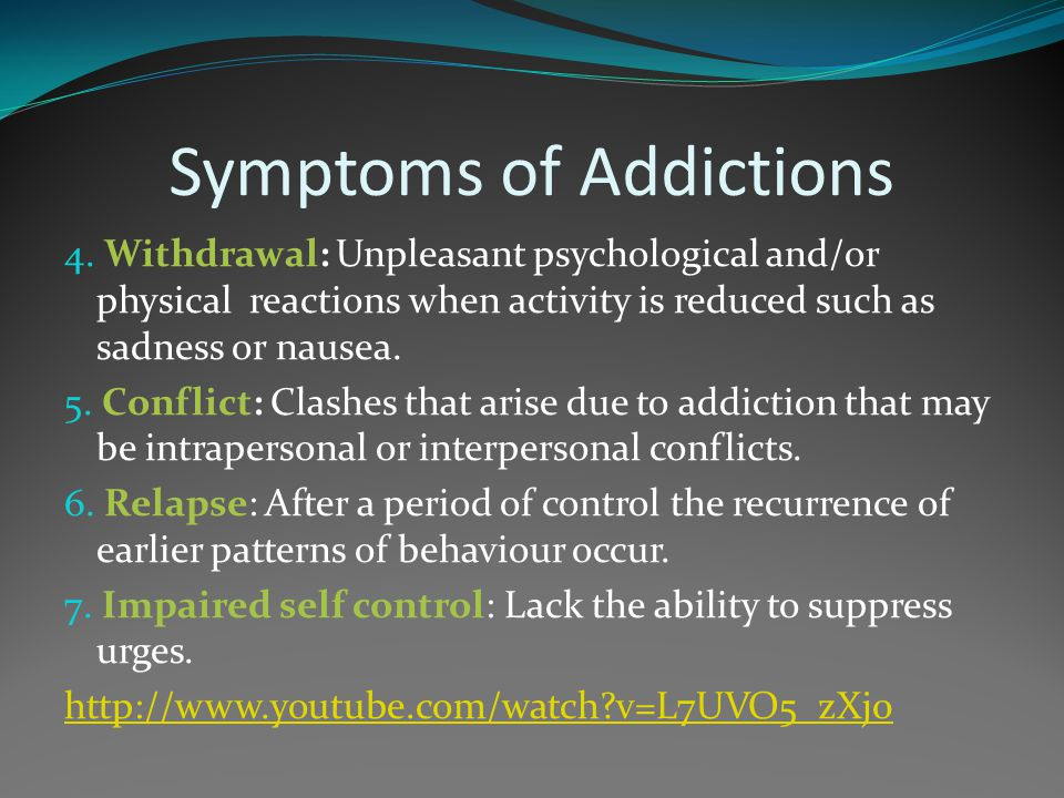 Symptoms of Addictions 4. Withdrawal: Unpleasant psychological and/or physical reactions when activity is reduced such as sadness or nausea. 5. Confli