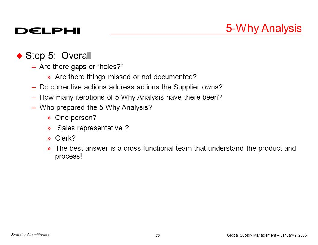 "Global Supply Management – January 2, 2006 20 Security Classification 5-Why Analysis u Step 5: Overall –Are there gaps or ""holes?"" »Are there things m"