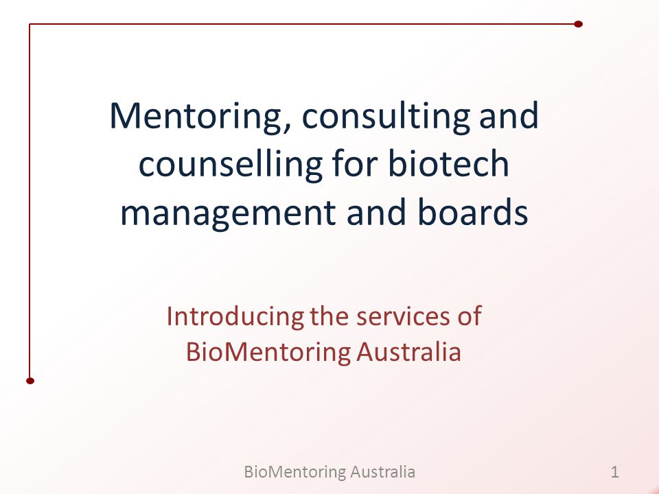 Mentoring, consulting and counselling for biotech management and boards Introducing the services of BioMentoring Australia 1BioMentoring Australia