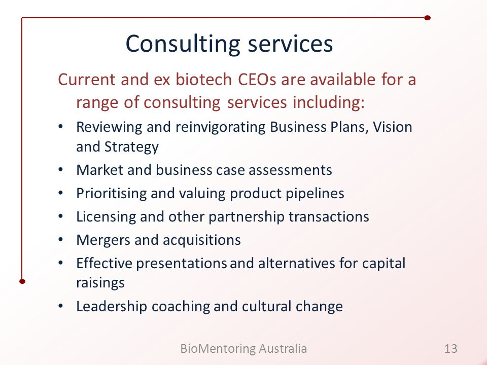 Consulting services Current and ex biotech CEOs are available for a range of consulting services including: Reviewing and reinvigorating Business Plans, Vision and Strategy Market and business case assessments Prioritising and valuing product pipelines Licensing and other partnership transactions Mergers and acquisitions Effective presentations and alternatives for capital raisings Leadership coaching and cultural change 13BioMentoring Australia