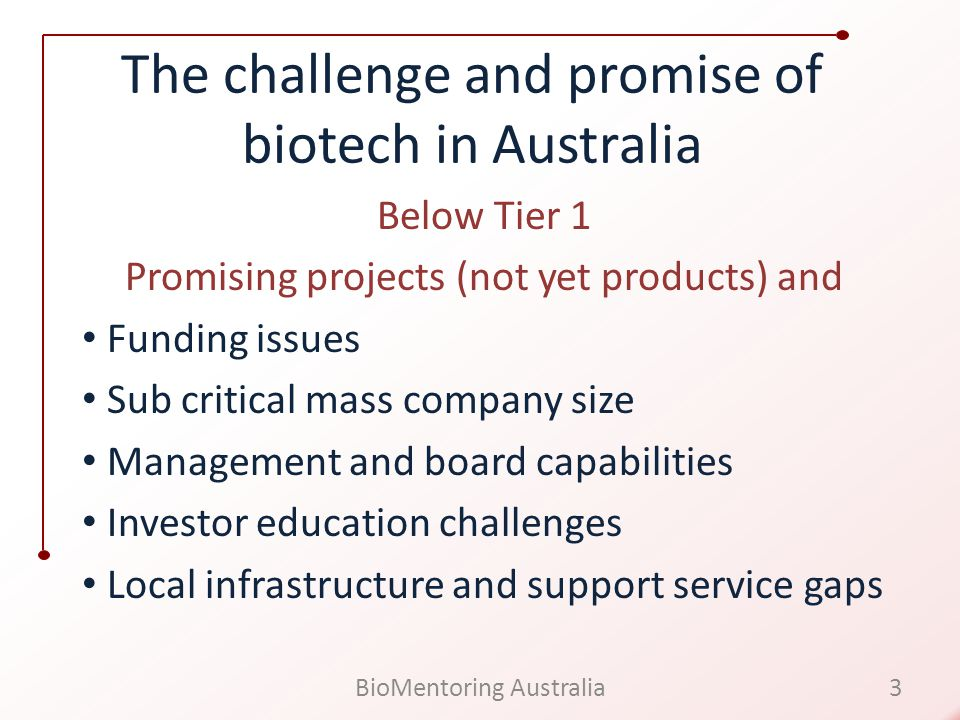 The challenge and promise of biotech in Australia Below Tier 1 Promising projects (not yet products) and Funding issues Sub critical mass company size Management and board capabilities Investor education challenges Local infrastructure and support service gaps 3BioMentoring Australia