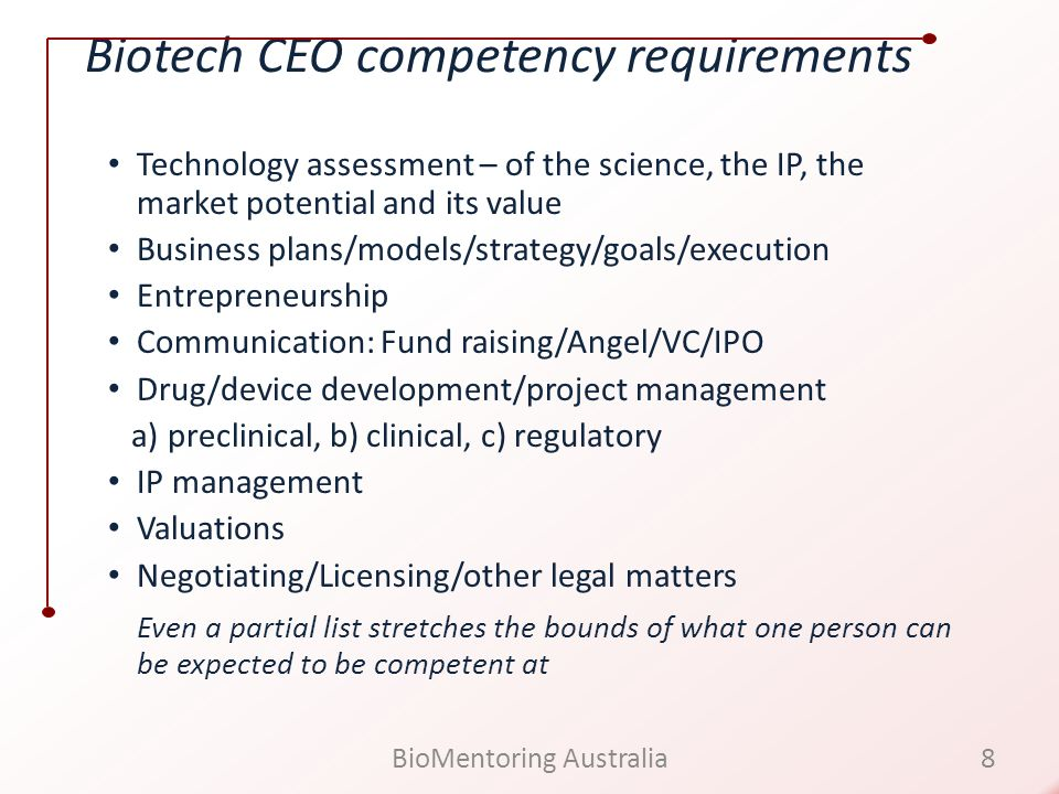 Biotech CEO competency requirements Technology assessment – of the science, the IP, the market potential and its value Business plans/models/strategy/goals/execution Entrepreneurship Communication: Fund raising/Angel/VC/IPO Drug/device development/project management a) preclinical, b) clinical, c) regulatory IP management Valuations Negotiating/Licensing/other legal matters Even a partial list stretches the bounds of what one person can be expected to be competent at 8BioMentoring Australia