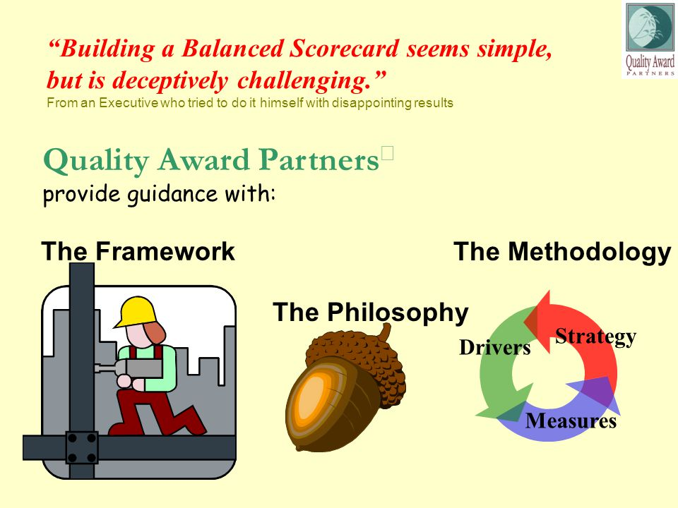 Building a Balanced Scorecard seems simple, but is deceptively challenging. From an Executive who tried to do it himself with disappointing results The Framework The Philosophy The Methodology Strategy Drivers Measures Quality Award Partners  provide guidance with: