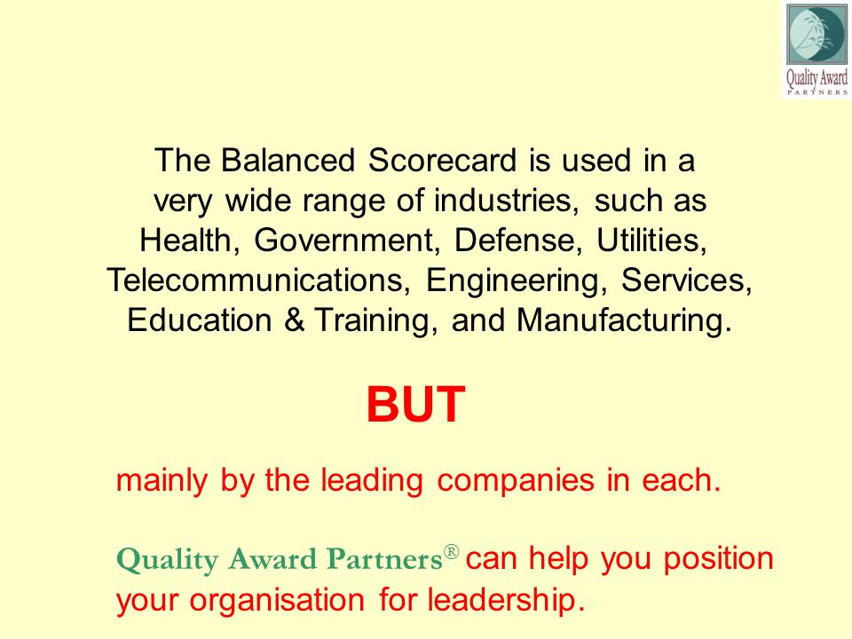 The Balanced Scorecard is used in a very wide range of industries, such as Health, Government, Defense, Utilities, Telecommunications, Engineering, Services, Education & Training, and Manufacturing.
