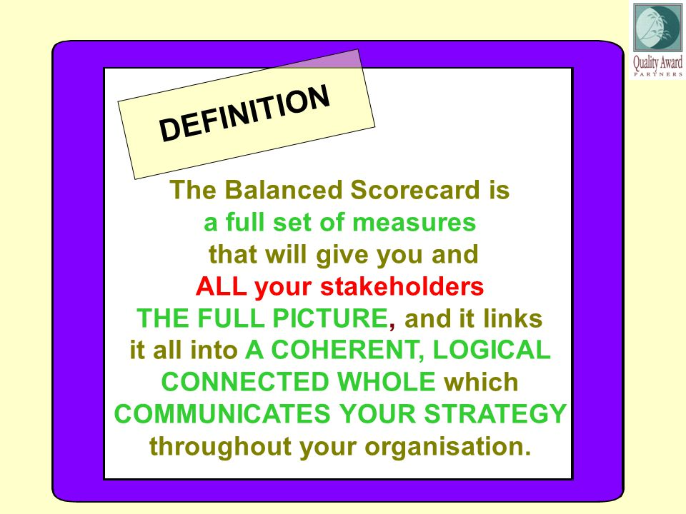 The Balanced Scorecard is a full set of measures that will give you and ALL your stakeholders THE FULL PICTURE, and it links it all into A COHERENT, LOGICAL CONNECTED WHOLE which COMMUNICATES YOUR STRATEGY throughout your organisation.