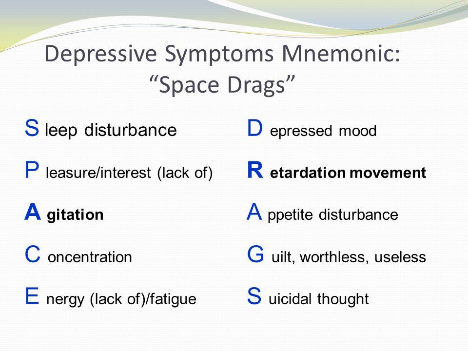 """Depressive Symptoms Mnemonic: """"Space Drags"""" S leep disturbance P leasure/interest (lack of) A gitation C oncentration E nergy (lack of)/fatigue D epre"""