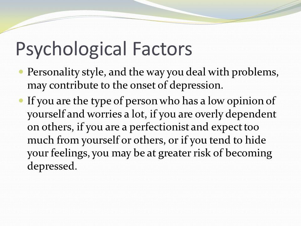Psychological Factors Personality style, and the way you deal with problems, may contribute to the onset of depression. If you are the type of person