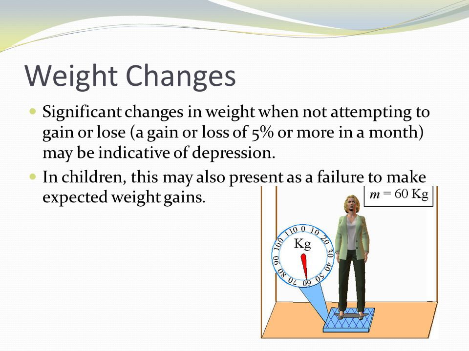 Weight Changes Significant changes in weight when not attempting to gain or lose (a gain or loss of 5% or more in a month) may be indicative of depres