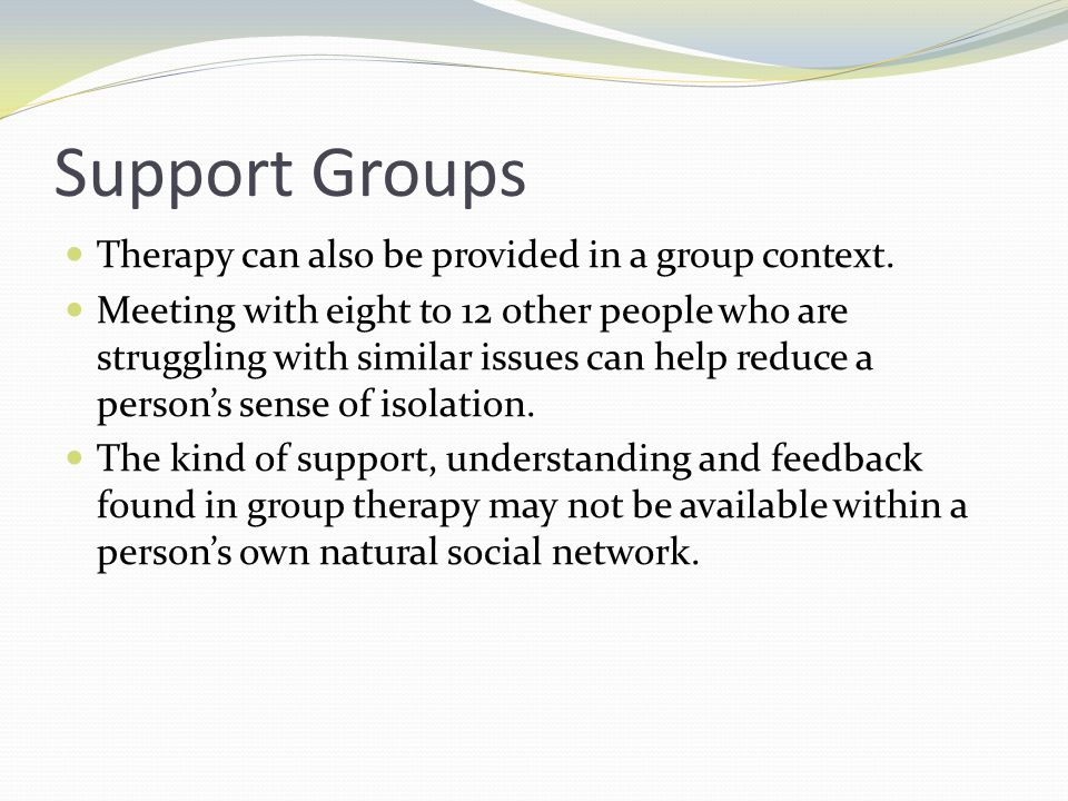 Support Groups Therapy can also be provided in a group context. Meeting with eight to 12 other people who are struggling with similar issues can help