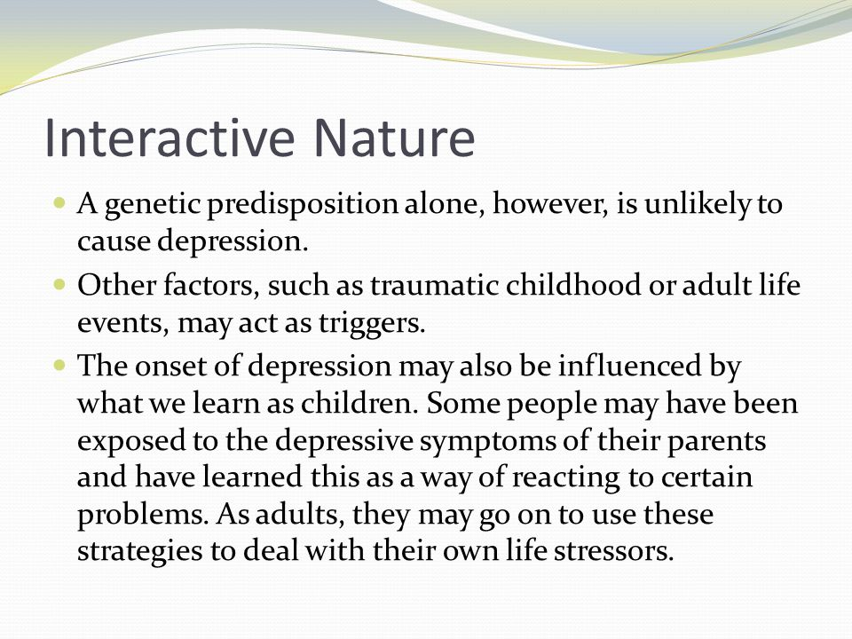 Interactive Nature A genetic predisposition alone, however, is unlikely to cause depression. Other factors, such as traumatic childhood or adult life