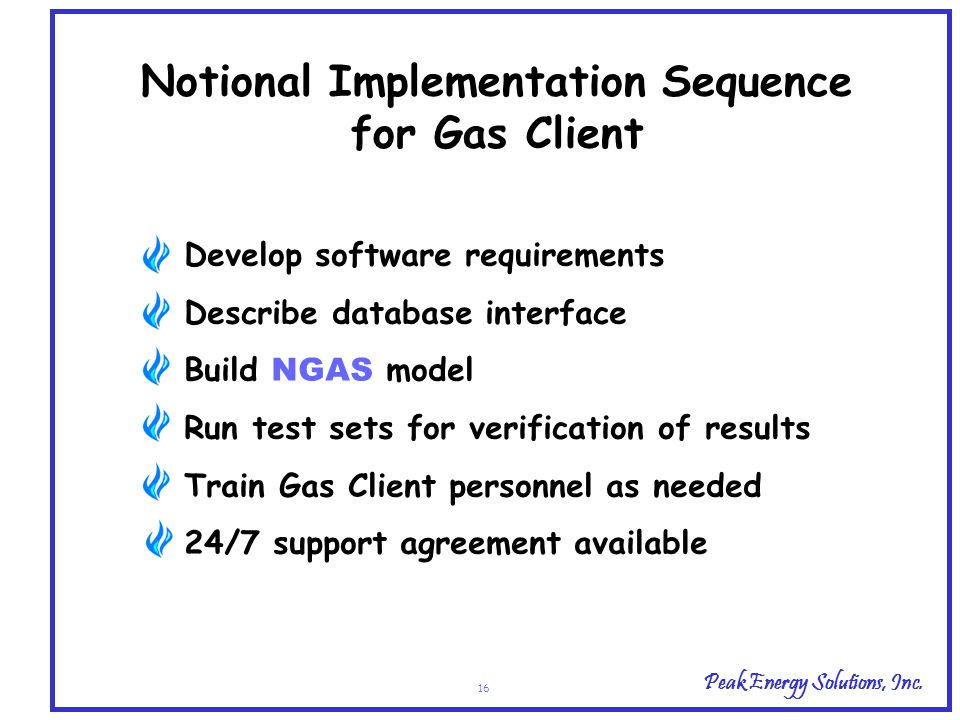 Peak Energy Solutions, Inc. 16 Notional Implementation Sequence for Gas Client Develop software requirements Describe database interface Build NGAS mo