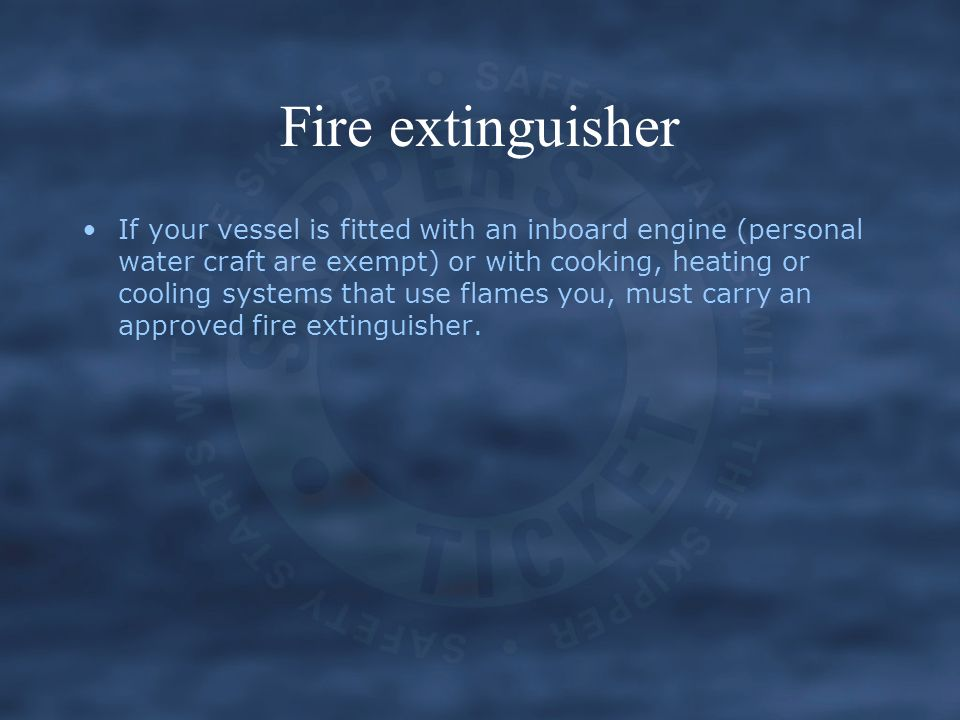 If your vessel is fitted with an inboard engine (personal water craft are exempt) or with cooking, heating or cooling systems that use flames you, mus