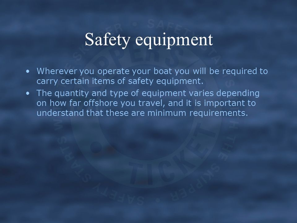 Safety equipment Wherever you operate your boat you will be required to carry certain items of safety equipment. The quantity and type of equipment va