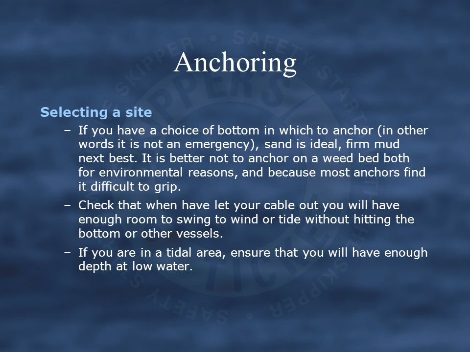 Anchoring Selecting a site –If you have a choice of bottom in which to anchor (in other words it is not an emergency), sand is ideal, firm mud next be