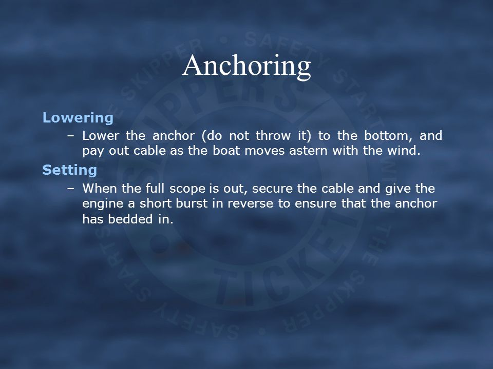 Anchoring Lowering –Lower the anchor (do not throw it) to the bottom, and pay out cable as the boat moves astern with the wind. Setting –When the full
