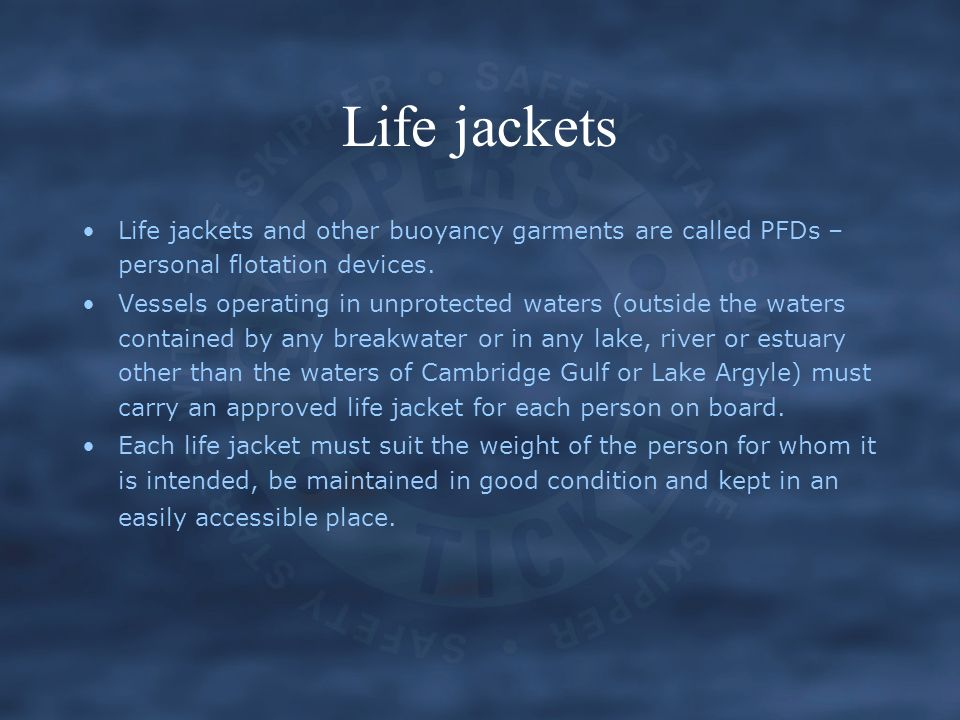 Life jackets and other buoyancy garments are called PFDs – personal flotation devices. Vessels operating in unprotected waters (outside the waters con