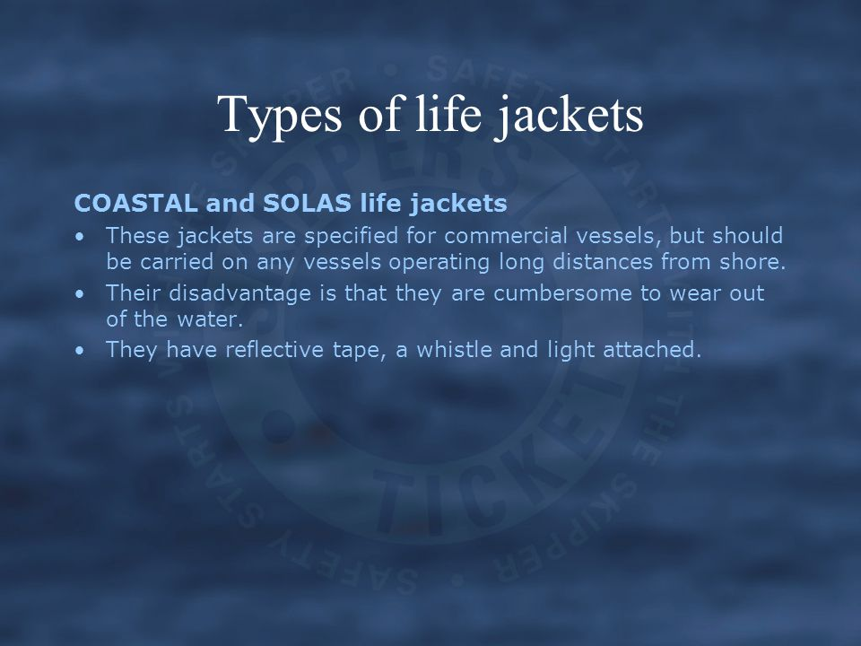 Types of life jackets COASTAL and SOLAS life jackets These jackets are specified for commercial vessels, but should be carried on any vessels operatin