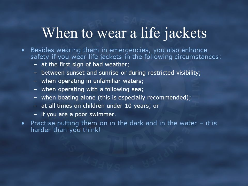 When to wear a life jackets Besides wearing them in emergencies, you also enhance safety if you wear life jackets in the following circumstances: –at