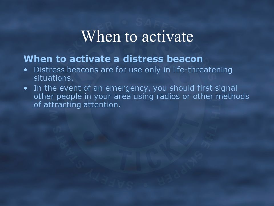 When to activate When to activate a distress beacon Distress beacons are for use only in life-threatening situations. In the event of an emergency, yo
