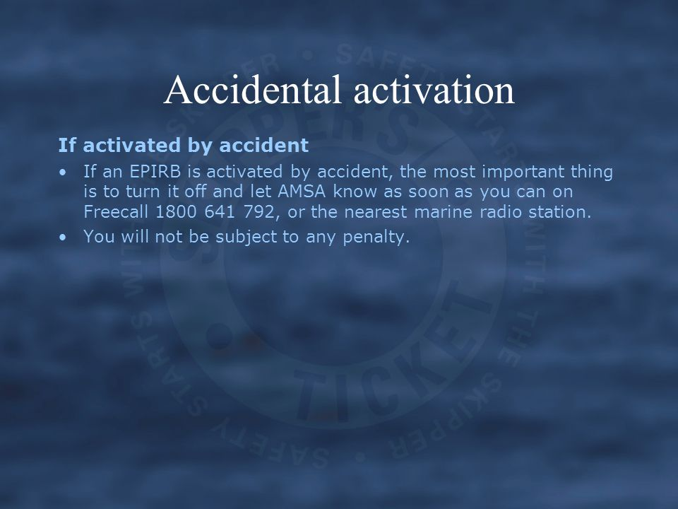 Accidental activation If activated by accident If an EPIRB is activated by accident, the most important thing is to turn it off and let AMSA know as s