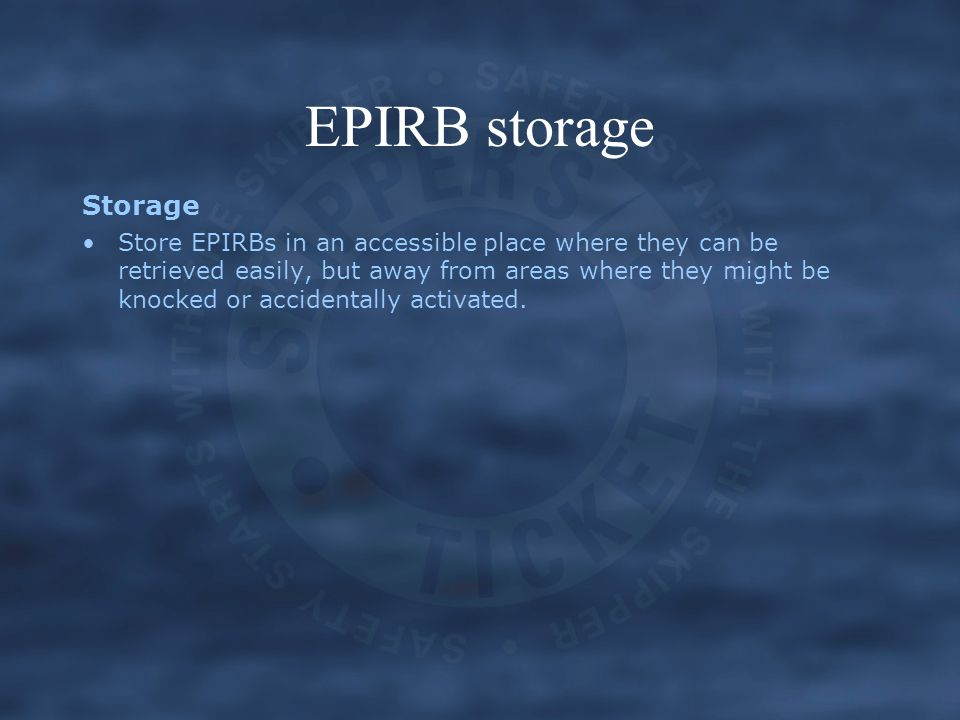 EPIRB storage Storage Store EPIRBs in an accessible place where they can be retrieved easily, but away from areas where they might be knocked or accid