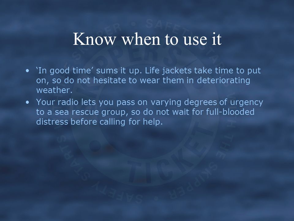 Know when to use it 'In good time' sums it up. Life jackets take time to put on, so do not hesitate to wear them in deteriorating weather. Your radio