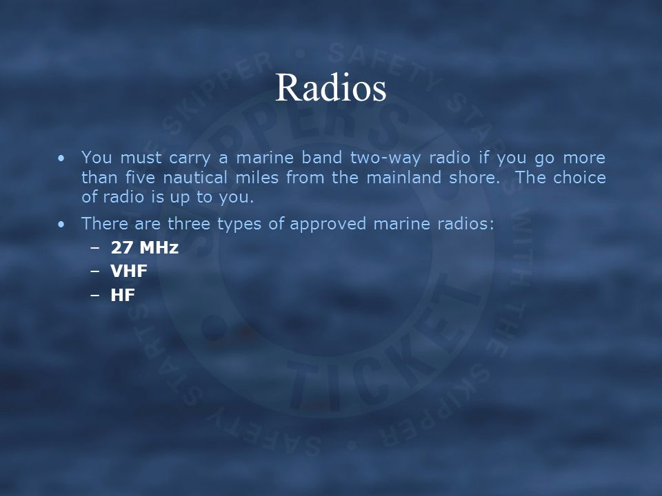 Radios You must carry a marine band two-way radio if you go more than five nautical miles from the mainland shore. The choice of radio is up to you. T