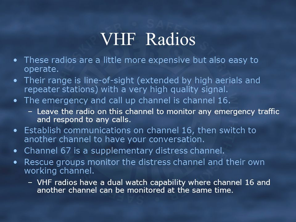 VHF Radios These radios are a little more expensive but also easy to operate. Their range is line-of-sight (extended by high aerials and repeater stat