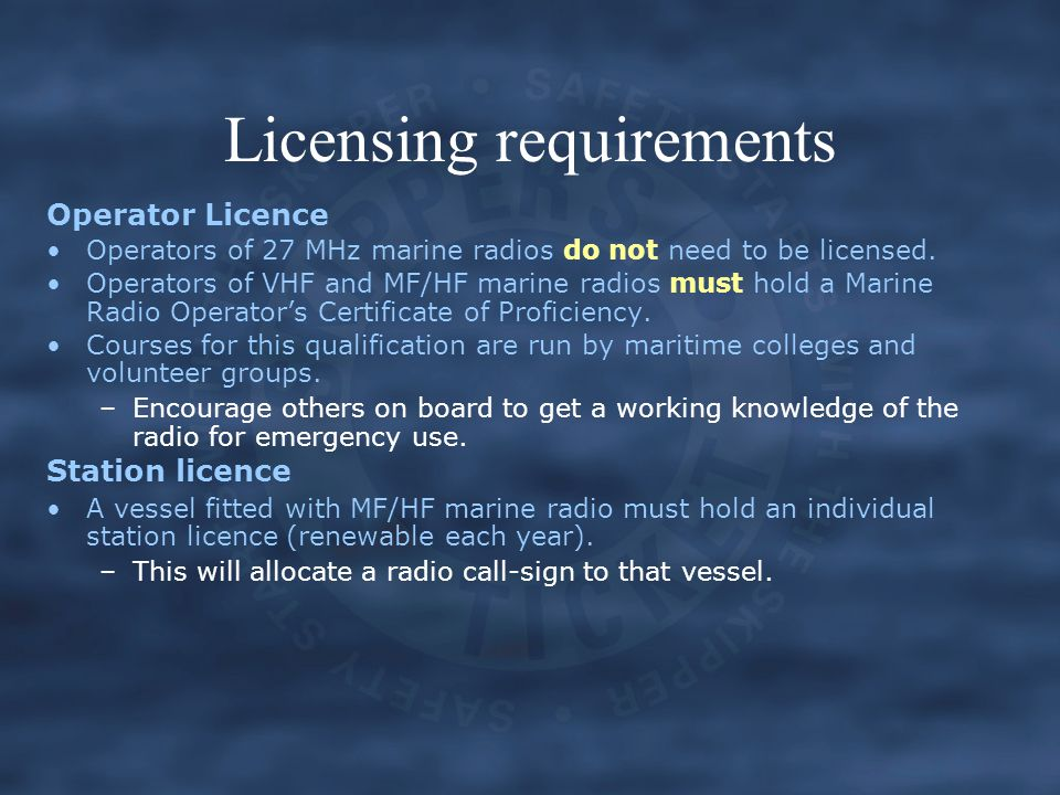 Licensing requirements Operator Licence Operators of 27 MHz marine radios do not need to be licensed. Operators of VHF and MF/HF marine radios must ho
