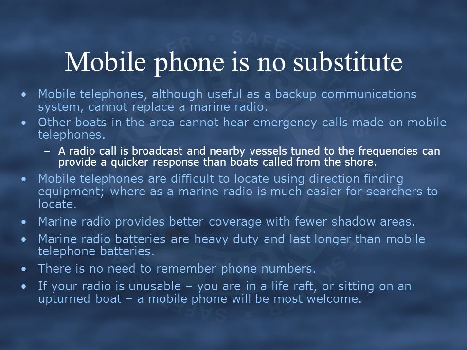 Mobile phone is no substitute Mobile telephones, although useful as a backup communications system, cannot replace a marine radio. Other boats in the