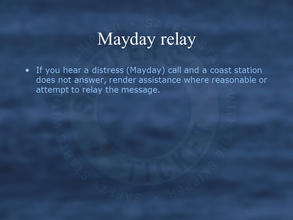 Mayday relay If you hear a distress (Mayday) call and a coast station does not answer, render assistance where reasonable or attempt to relay the mess