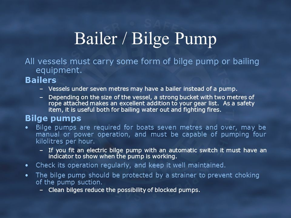 Bailer / Bilge Pump All vessels must carry some form of bilge pump or bailing equipment. Bailers –Vessels under seven metres may have a bailer instead
