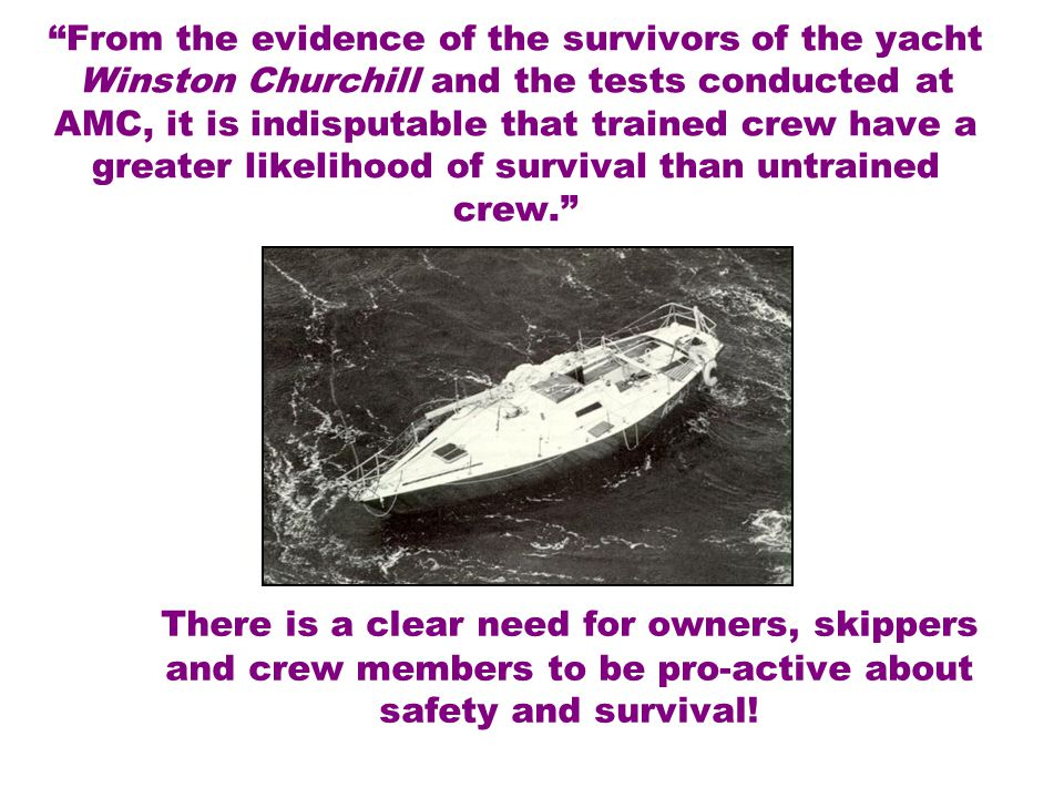 From the evidence of the survivors of the yacht Winston Churchill and the tests conducted at AMC, it is indisputable that trained crew have a greater likelihood of survival than untrained crew. There is a clear need for owners, skippers and crew members to be pro-active about safety and survival!