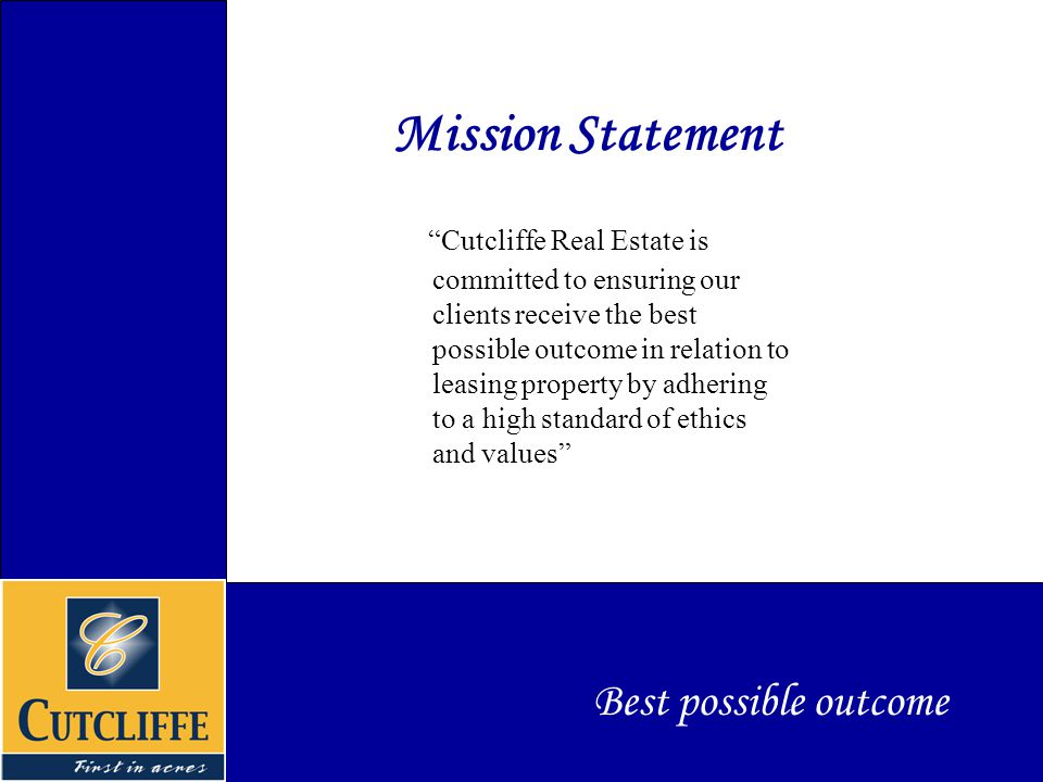 Mission Statement Cutcliffe Real Estate is committed to ensuring our clients receive the best possible outcome in relation to leasing property by adhering to a high standard of ethics and values Best possible outcome