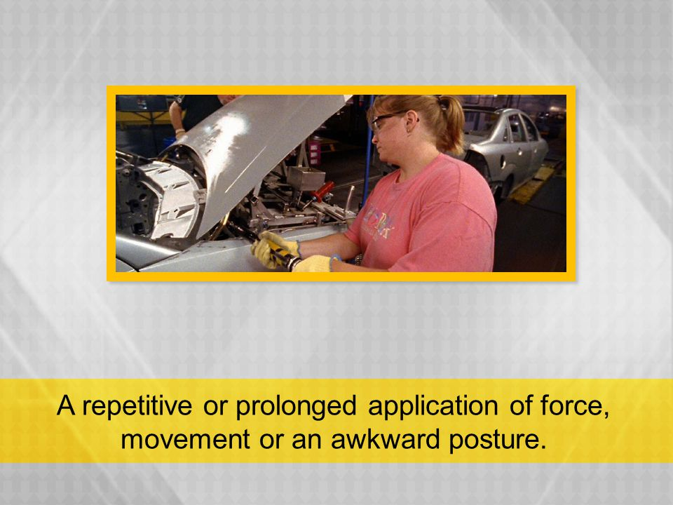 A repetitive or prolonged application of force, movement or an awkward posture.