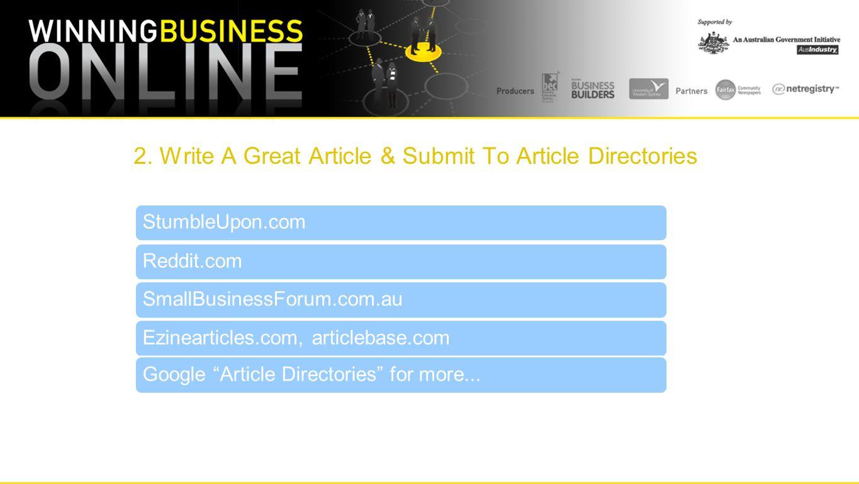 "2. Write A Great Article & Submit To Article Directories StumbleUpon.comReddit.comSmallBusinessForum.com.auEzinearticles.com, articlebase.comGoogle ""A"