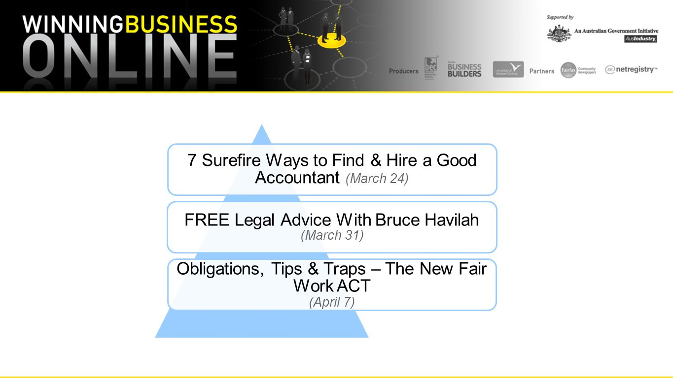 7 Surefire Ways to Find & Hire a Good Accountant (March 24) FREE Legal Advice With Bruce Havilah (March 31) Obligations, Tips & Traps – The New Fair Work ACT (April 7)
